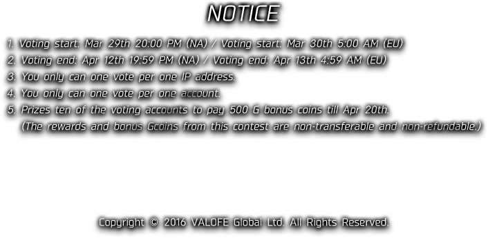 NOTICE 1. Voting start: Mar 29th 20:00 PM (NA) / Voting start: Mar 30th 5:00 AM (EU) 2. Voting end: Apr 12th 19:59 PM (NA) / Voting end: Apr 13th 4:59 AM (EU) 3. You only can one vote per one IP address. 4. You only can one vote per one account. 5. Prizes ten of the voting accounts to pay 500 G bonus coins till Apr 20th.(The rewards and bonus Gcoins from this contest are non-transferable and non-refundable.) Copyright © 2016 VALOFE Global Ltd. All Rights Reserved.